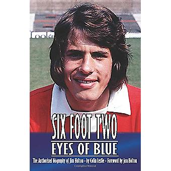 Six Foot Two - Eyes OF Blue... - The Authorised Biography of Jim Holto