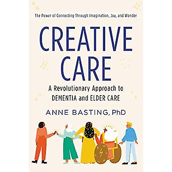 Creative Care - A Revolutionary Approach to Dementia and Elder Care by