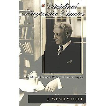 Eine disziplinierte Progressive Erzieher: Das Leben und die Karriere von William Chandler Bagley