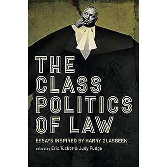 The Class Politics of Law - Essays Inspired by Harry Glasbeek by Judy