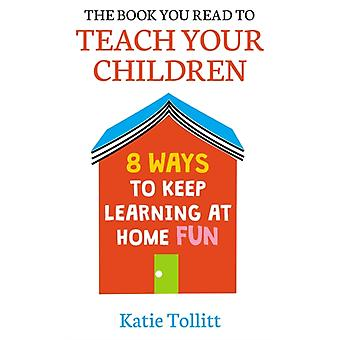 The Book You Read to Teach Your Children  8 Ways to Keep Learning at Home Fun by Katie Tollitt