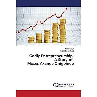 Godly Entrepreneurship - A Story of Moses Akande Onigbinde by Gaiya Mu