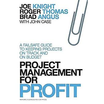 Project Management for Profit  A Failsafe Guide to Keeping Projects On Track and On Budget