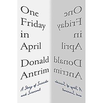 One Friday in April  A Story of Suicide and Survival by Donald Antrim