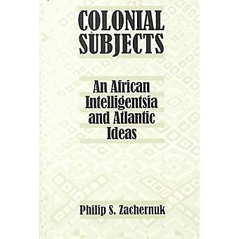 Colonial Subjects - An African Intelligentsia and Atlantic Ideas by Ph