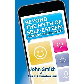 Beyond the Myth of SelfEsteem Finding Fulfilment by Smith & Kevin John