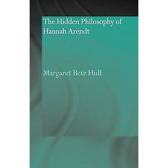 The Hidden Philosophy of Hannah Arendt by Hull & Margaret Betz