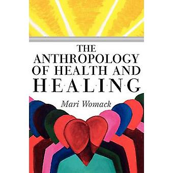 The Anthropology of Health and Healing by Womack & Mari