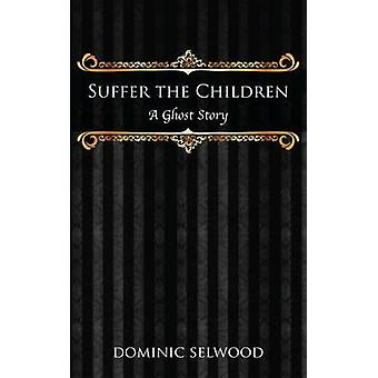 Suffer the Children A Ghost Story by Selwood & Dominic