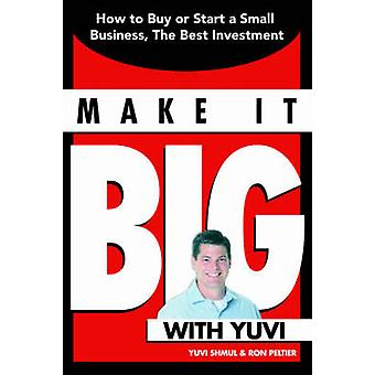 Make It Big With Yuvi - How to Buy or Start a Small Business - the Bes