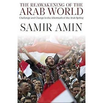 The Reawakening of the Arab World  Challenge and Change in the Aftermath of the Arab Spring by Samir Amin