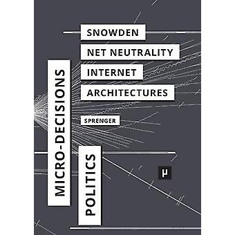 The Politics of MicroDecisions Edward Snowden Net Neutrality and the Architectures of the Internet by Sprenger & Florian