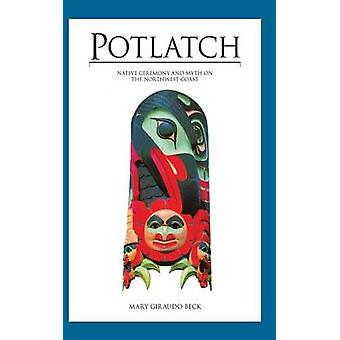 Potlatch Native Ceremony and Myth on the Northwest Coast by Beck & Mary Giraudo