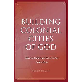 Building Colonial Cities of God - Mendicant Orders and Urban Culture i