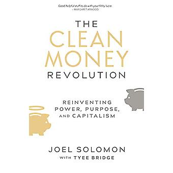 The Clean Money Revolution - Reinventing Power - Purpose - and Capital