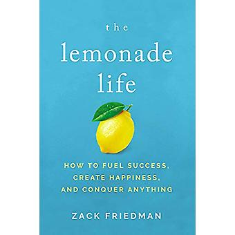 The Lemonade Life - How to Fuel Success - Create Happiness - and Conqu
