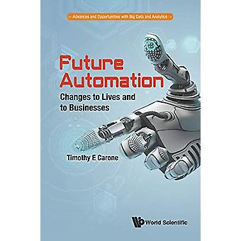 Future Automation - Changes To Lives And To Businesses by Timothy E. C