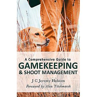 A Comprehensive Guide to Gamekeeping & Shoot Management by J. C.