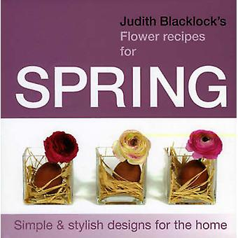 Judith Blacklocks Flower Recipes for Spring  Simple and Stylish Designs for the Home by Judith Blacklock