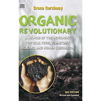 The Organic Revolutionary  A Memoir from the Movement for Real Food Planetary Healing and Human Liberation by Grace Gershuny