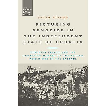 Picturing Genocide in the Independent State of Croatia  Atrocity Images and the Contested Memory of the Second World War in the Balkans by Jovan Byford