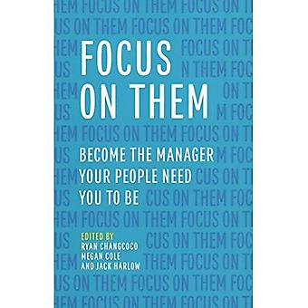 Focus on Them: Become the Manager Your People Need You to Be