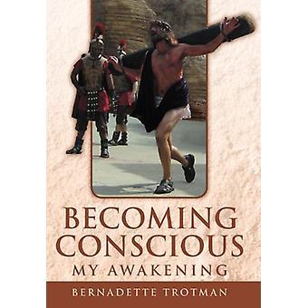 Becoming Conscious - My Awakening by Bernadette Trotman - 97814691444