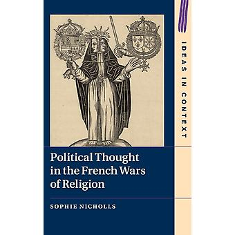 Political Thought in the French Wars of Religion by Sophie University of Oxford Nicholls