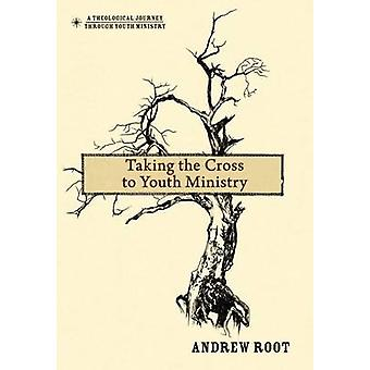 Taking the Cross to Youth Ministry by Andrew Root - 9780310670780 Book