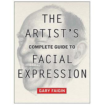The Artist's Complete Guide to Facial Expression by Gary Faigin - 978