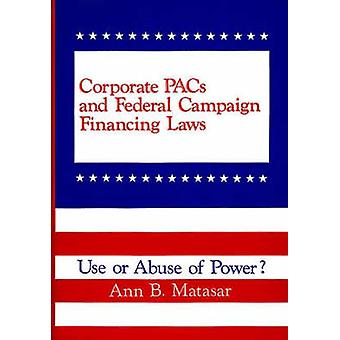 Corporate Pacs and Federal Campaign Financing Laws Use or Abuse of Power by Matasar & Ann B.