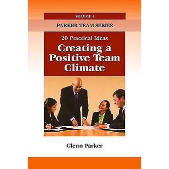 Creating a Positive Team Climate - 20 Practical Ideas by Glenn Parker