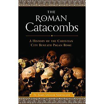 The Roman Catacombs - A History of the Christian City Beneath Pagan Ro