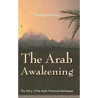 The Arab Awakening The Story of the Arab National Movement by Antonius & George