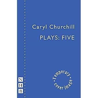 Caryl Churchill Plays Five by Carly Churchill