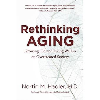Rethinking Aging Growing Old and Living Well in an Overtreated Society por Nortin M Hadler