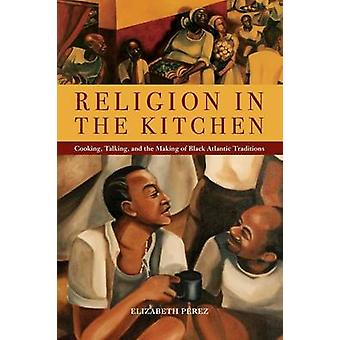 Religion in the Kitchen Cooking Talking and the Making of Black Atlantic Traditions by Prez & Elizabeth
