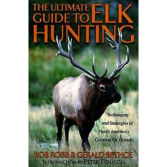 Ultimate Guide to Elk Hunting by Robb & Bob