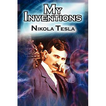 My Inventions The Autobiography of Inventor Nikola Tesla from the Pages of Electrical Experimenter by Tesla & Nikola