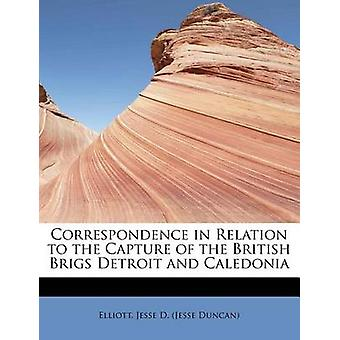 Correspondence in Relation to the Capture of the British Brigs Detroit and Caledonia by Jesse D. Jesse Duncan & Elliott