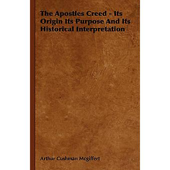 The Apostles Creed  Its Origin Its Purpose and Its Historical Interpretation by McGiffert & Arthur Cushman