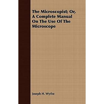 The Microscopist Or A Complete Manual On The Use Of The Microscope by Wythe & Joseph H.
