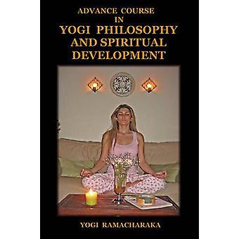 Advance Course in Yogi Philosophy and Spiritual Development by Ramacharaka & Yogi