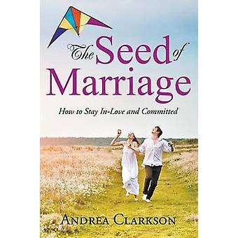The Seed of Marriage How to Stay InLove and Committed by Clarkson & Andrea