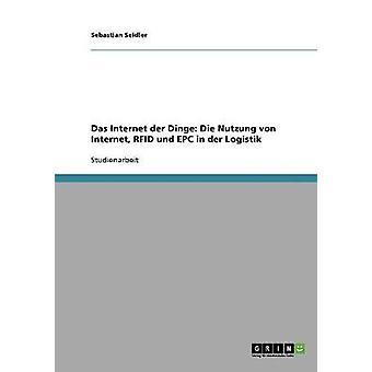 Das Internet der Dinge Die Nutzung von Internet RFID und EPC in der Logistik by Seidler & Sebastian