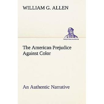The American Prejudice Against Color An Authentic Narrative Showing How Easily The Nation Got Into An Uproar. by Allen & William G.