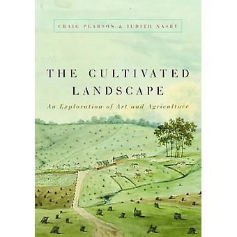 The Cultivated Landscape - An Exploration of Art and Agriculture by Cr