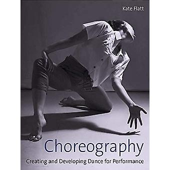 Choreography - Creating and Developing Dance for Performance by Kate F