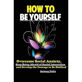 How To Be Yourself - Overcome Social Anxiety - Stop Being Afraid of So