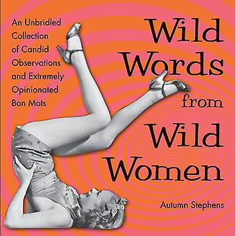 Wild Words from Wild Women  An Unbridled Collection of Candid Observations and Extremely Opinionated Bon Mots by Autumn Stephens